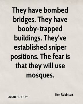 Ken Robinson  - They have bombed bridges. They have booby-trapped buildings. They've established sniper positions. The fear is that they will use mosques.
