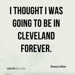 I thought I was going to be in Cleveland forever.