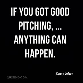 If you got good pitching, ... anything can happen.
