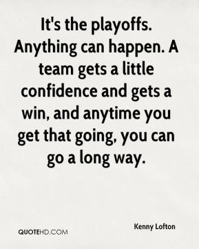 It's the playoffs. Anything can happen. A team gets a little confidence and gets a win, and anytime you get that going, you can go a long way.