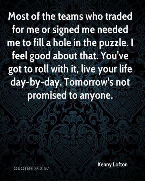 Most of the teams who traded for me or signed me needed me to fill a hole in the puzzle. I feel good about that. You've got to roll with it, live your life day-by-day. Tomorrow's not promised to anyone.