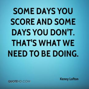 Some days you score and some days you don't. That's what we need to be doing.