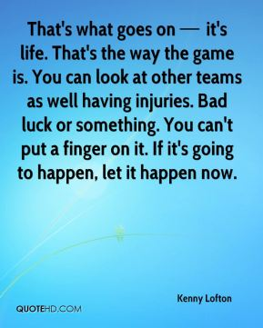 That's what goes on — it's life. That's the way the game is. You can look at other teams as well having injuries. Bad luck or something. You can't put a finger on it. If it's going to happen, let it happen now.