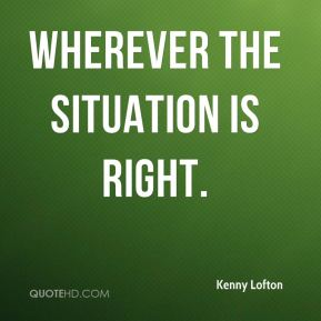 Wherever the situation is right.