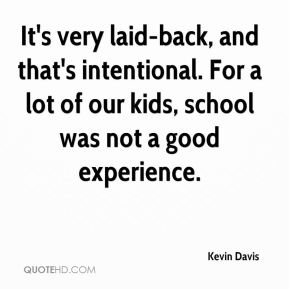 Kevin Davis  - It's very laid-back, and that's intentional. For a lot of our kids, school was not a good experience.