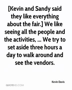 Kevin Davis  - [Kevin and Sandy said they like everything about the fair.] We like seeing all the people and the activities, ... We try to set aside three hours a day to walk around and see the vendors.