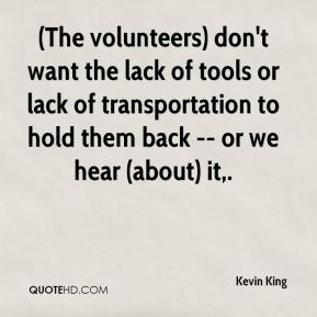 (The volunteers) don't want the lack of tools or lack of transportation to hold them back -- or we hear (about) it.