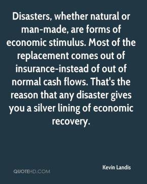 Kevin Landis  - Disasters, whether natural or man-made, are forms of economic stimulus. Most of the replacement comes out of insurance-instead of out of normal cash flows. That's the reason that any disaster gives you a silver lining of economic recovery.
