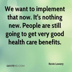 Kevin Lowery  - We want to implement that now. It's nothing new. People are still going to get very good health care benefits.