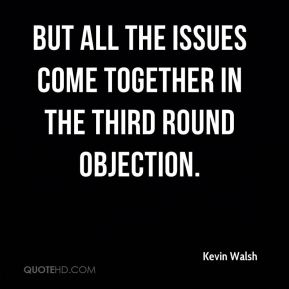 Kevin Walsh  - But all the issues come together in the third round objection.