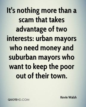Kevin Walsh  - It's nothing more than a scam that takes advantage of two interests: urban mayors who need money and suburban mayors who want to keep the poor out of their town.