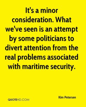 Kim Petersen  - It's a minor consideration. What we've seen is an attempt by some politicians to divert attention from the real problems associated with maritime security.