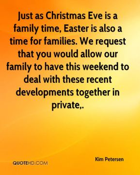 Kim Petersen  - Just as Christmas Eve is a family time, Easter is also a time for families. We request that you would allow our family to have this weekend to deal with these recent developments together in private.