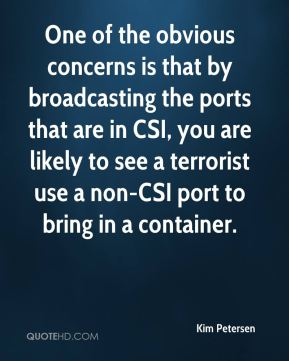 Kim Petersen  - One of the obvious concerns is that by broadcasting the ports that are in CSI, you are likely to see a terrorist use a non-CSI port to bring in a container.