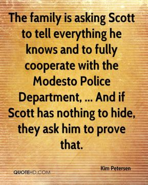 Kim Petersen  - The family is asking Scott to tell everything he knows and to fully cooperate with the Modesto Police Department, ... And if Scott has nothing to hide, they ask him to prove that.