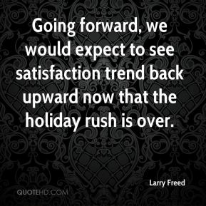 Going forward, we would expect to see satisfaction trend back upward now that the holiday rush is over.