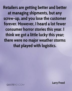 Retailers are getting better and better at managing shipments, but any screw-up, and you lose the customer forever. However, I heard a lot fewer consumer horror stories this year. I think we got a little lucky this year; there were no major weather storms that played with logistics.