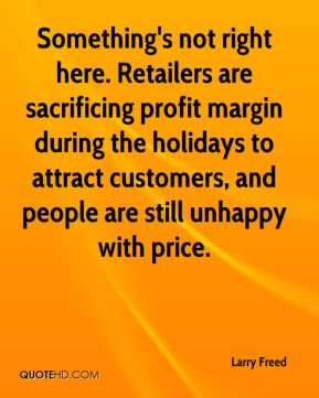 Larry Freed  - Something's not right here. Retailers are sacrificing profit margin during the holidays to attract customers, and people are still unhappy with price.