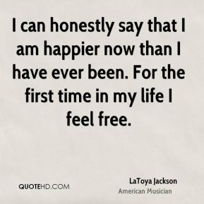 LaToya Jackson - I can honestly say that I am happier now than I have ever been. For the first time in my life I feel free.