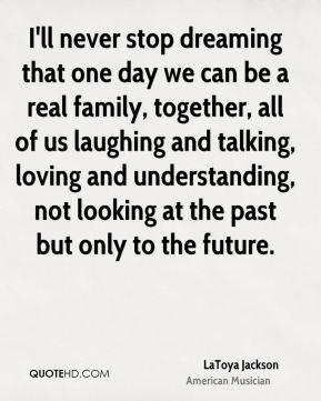 LaToya Jackson - I'll never stop dreaming that one day we can be a real family, together, all of us laughing and talking, loving and understanding, not looking at the past but only to the future.