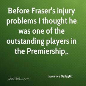 Before Fraser's injury problems I thought he was one of the outstanding players in the Premiership.