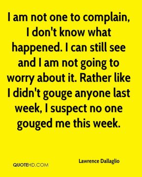 I am not one to complain, I don't know what happened. I can still see and I am not going to worry about it. Rather like I didn't gouge anyone last week, I suspect no one gouged me this week.