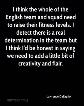 Lawrence Dallaglio  - I think the whole of the English team and squad need to raise their fitness levels. I detect there is a real determination in the team but I think I'd be honest in saying we need to add a little bit of creativity and flair.