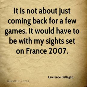 Lawrence Dallaglio  - It is not about just coming back for a few games. It would have to be with my sights set on France 2007.