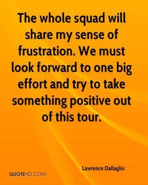 The whole squad will share my sense of frustration. We must look forward to one big effort and try to take something positive out of this tour.