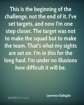 This is the beginning of the challenge, not the end of it. I've set targets, and now I'm one step closer. The target was not to make the squad but to make the team. That's what my sights are set on. I'm in this for the long haul. I'm under no illusions how difficult it will be.