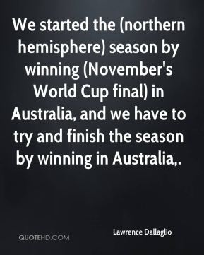 Lawrence Dallaglio  - We started the (northern hemisphere) season by winning (November's World Cup final) in Australia, and we have to try and finish the season by winning in Australia.