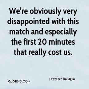 We're obviously very disappointed with this match and especially the first 20 minutes that really cost us.