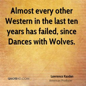 Lawrence Kasdan - Almost every other Western in the last ten years has failed, since Dances with Wolves.