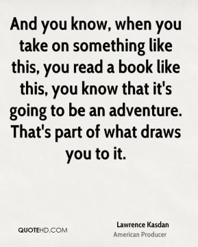 Lawrence Kasdan - And you know, when you take on something like this, you read a book like this, you know that it's going to be an adventure. That's part of what draws you to it.