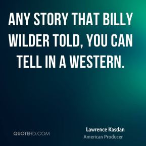 Lawrence Kasdan - Any story that Billy Wilder told, you can tell in a Western.