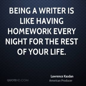 Being a writer is like having homework every night for the rest of your life.