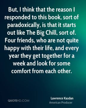Lawrence Kasdan - But, I think that the reason I responded to this book, sort of paradoxically, is that it starts out like The Big Chill, sort of. Four friends, who are not quite happy with their life, and every year they get together for a week and look for some comfort from each other.