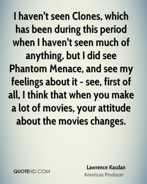Lawrence Kasdan - I haven't seen Clones, which has been during this period when I haven't seen much of anything, but I did see Phantom Menace, and see my feelings about it - see, first of all, I think that when you make a lot of movies, your attitude about the movies changes.
