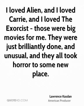 Lawrence Kasdan - I loved Alien, and I loved Carrie, and I loved The Exorcist - those were big movies for me. They were just brilliantly done, and unusual, and they all took horror to some new place.