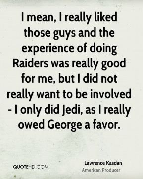 Lawrence Kasdan - I mean, I really liked those guys and the experience of doing Raiders was really good for me, but I did not really want to be involved - I only did Jedi, as I really owed George a favor.