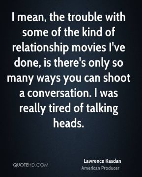 Lawrence Kasdan - I mean, the trouble with some of the kind of relationship movies I've done, is there's only so many ways you can shoot a conversation. I was really tired of talking heads.