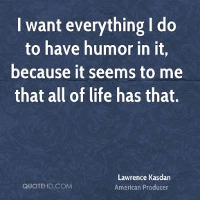 I want everything I do to have humor in it, because it seems to me that all of life has that.