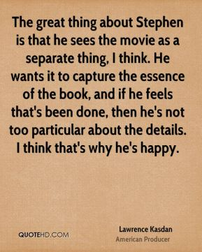 Lawrence Kasdan - The great thing about Stephen is that he sees the movie as a separate thing, I think. He wants it to capture the essence of the book, and if he feels that's been done, then he's not too particular about the details. I think that's why he's happy.