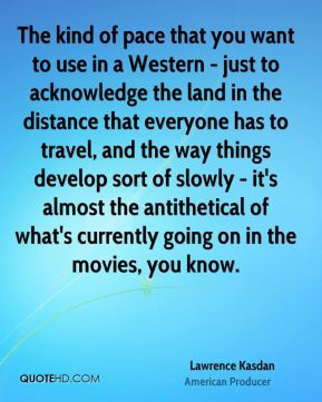 The kind of pace that you want to use in a Western - just to acknowledge the land in the distance that everyone has to travel, and the way things develop sort of slowly - it's almost the antithetical of what's currently going on in the movies, you know.