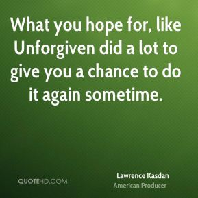 Lawrence Kasdan - What you hope for, like Unforgiven did a lot to give you a chance to do it again sometime.