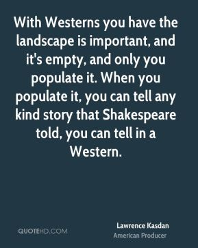 With Westerns you have the landscape is important, and it's empty, and only you populate it. When you populate it, you can tell any kind story that Shakespeare told, you can tell in a Western.