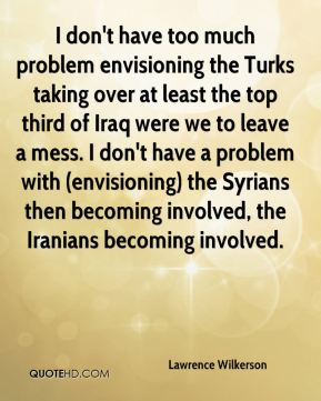 Lawrence Wilkerson  - I don't have too much problem envisioning the Turks taking over at least the top third of Iraq were we to leave a mess. I don't have a problem with (envisioning) the Syrians then becoming involved, the Iranians becoming involved.