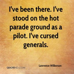 Lawrence Wilkerson  - I've been there. I've stood on the hot parade ground as a pilot. I've cursed generals.