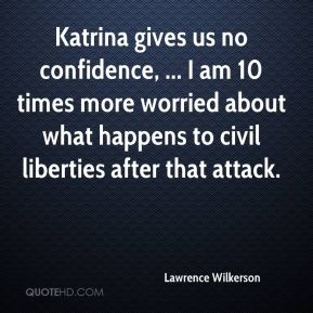 Lawrence Wilkerson  - Katrina gives us no confidence, ... I am 10 times more worried about what happens to civil liberties after that attack.
