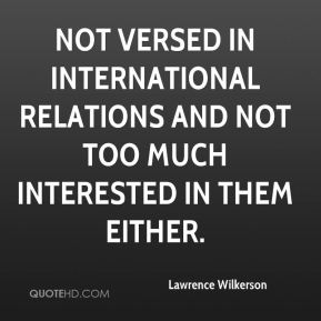 Lawrence Wilkerson  - not versed in international relations and not too much interested in them either.